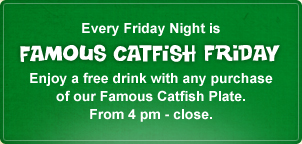 Every Friday Night is Famous Catfish Friday. Please enjoy a free drink with any purchase&lt;br /&gt;&lt;br /&gt;&lt;br /&gt;&lt;br /&gt;<br /> of our Famous Catfish Plate. From 4 pm - close.